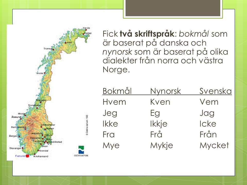 Fick två skriftspråk : bokmål som är baserat på danska och nynorsk som är baserat på olika dialekter från norra och västra Norge. BokmålNynorsk Svensk