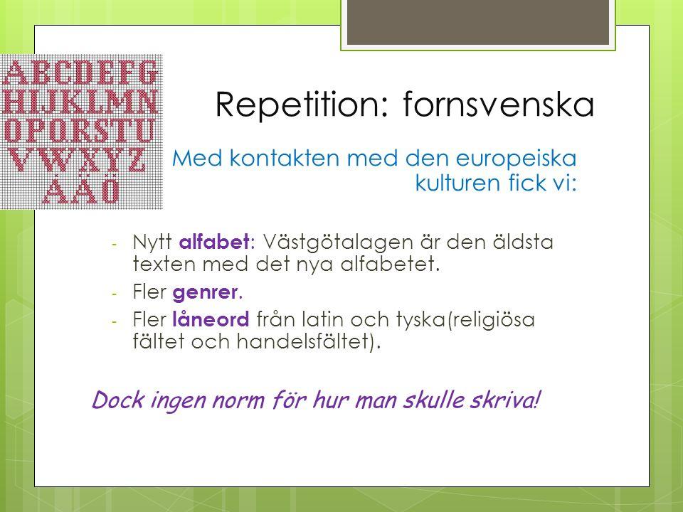 Repetition: fornsvenska Med kontakten med den europeiska kulturen fick vi: - Nytt alfabet : Västgötalagen är den äldsta texten med det nya alfabetet.