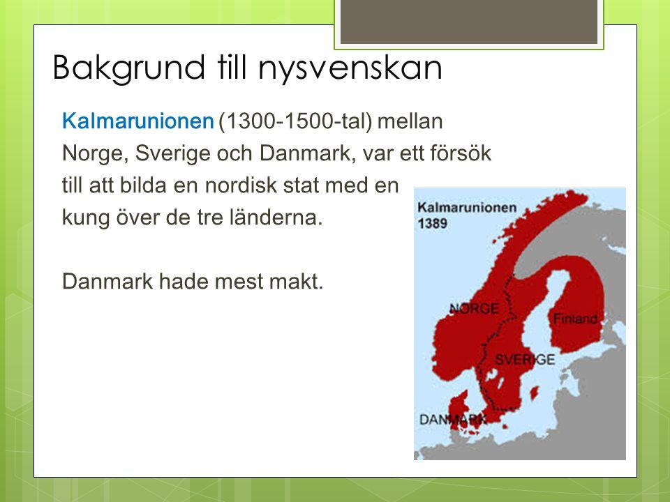 Bakgrund till nysvenskan Kalmarunionen (1300-1500-tal) mellan Norge, Sverige och Danmark, var ett försök till att bilda en nordisk stat med en kung öv