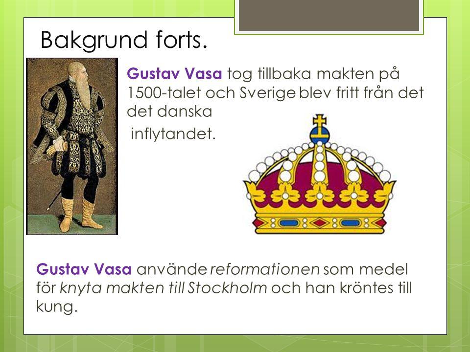 Bakgrund forts. Gustav Vasa tog tillbaka makten på 1500-talet och Sverige blev fritt från det det danska inflytandet. Gustav Vasa använde reformatione