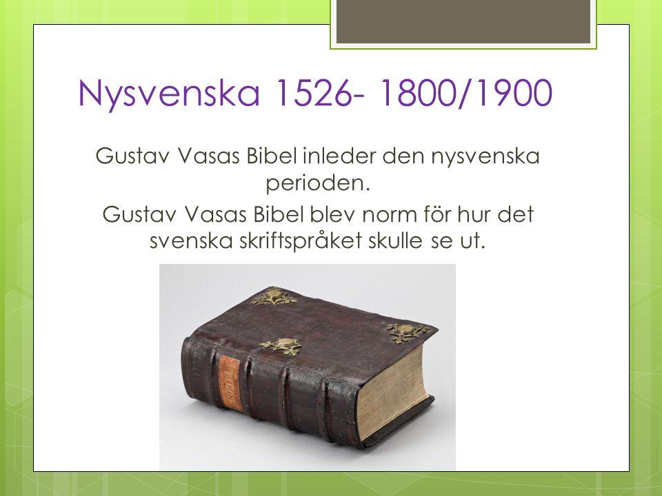 Nysvenska 1526- 1800/1900 Gustav Vasas Bibel inleder den nysvenska perioden. Gustav Vasas Bibel blev norm för hur det svenska skriftspråket skulle se