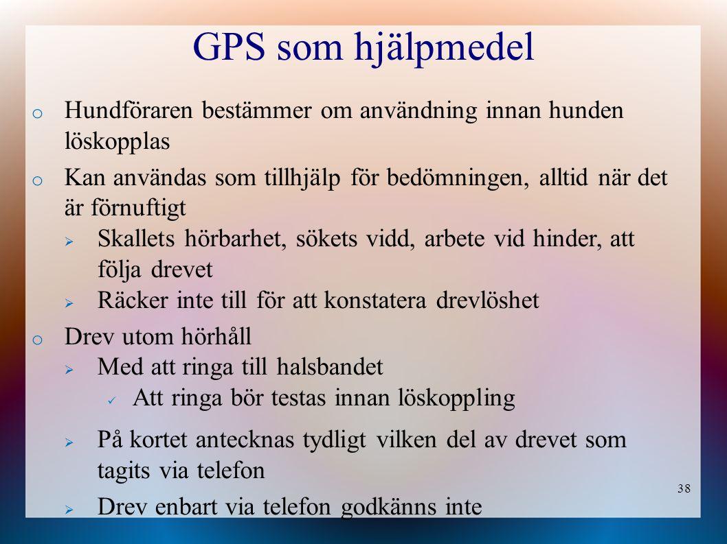 38 GPS som hjälpmedel o Hundföraren bestämmer om användning innan hunden löskopplas o Kan användas som tillhjälp för bedömningen, alltid när det är förnuftigt  Skallets hörbarhet, sökets vidd, arbete vid hinder, att följa drevet  Räcker inte till för att konstatera drevlöshet o Drev utom hörhåll  Med att ringa till halsbandet Att ringa bör testas innan löskoppling  På kortet antecknas tydligt vilken del av drevet som tagits via telefon  Drev enbart via telefon godkänns inte