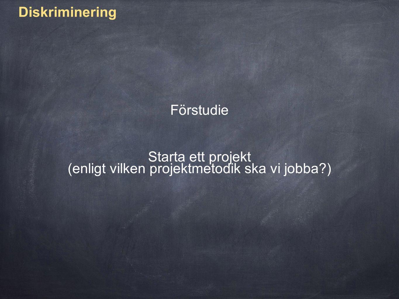 Diskriminering Förstudie Starta ett projekt (enligt vilken projektmetodik ska vi jobba )