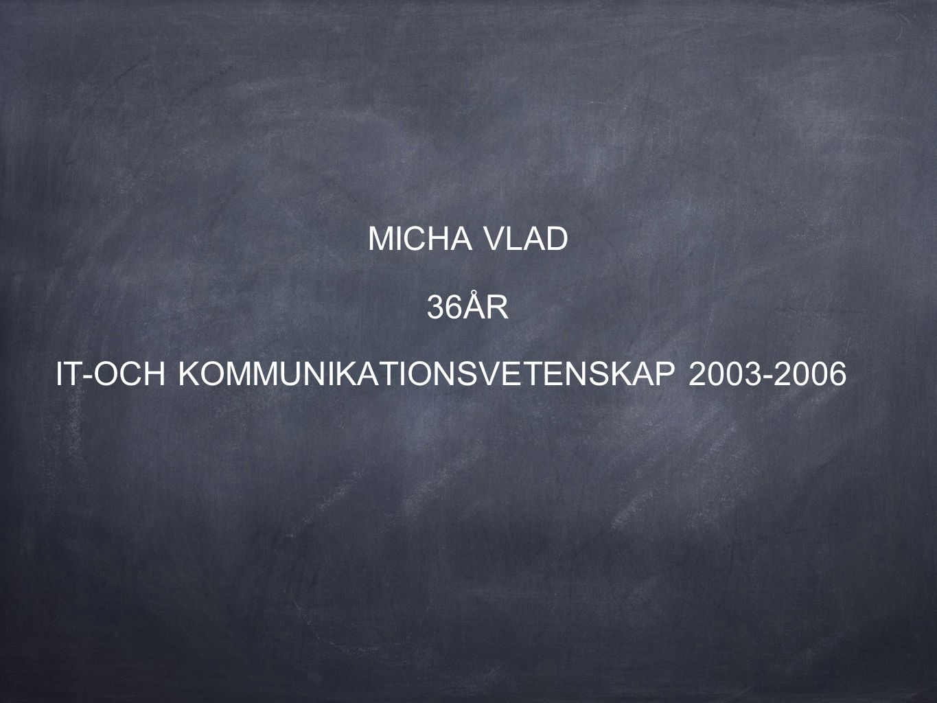 MICHA VLAD 36ÅR IT-OCH KOMMUNIKATIONSVETENSKAP 2003-2006