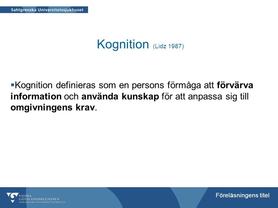 Föreläsningens titel Kognition (Lidz 1987)  Kognition definieras som en persons förmåga att förvärva information och använda kunskap för att anpassa