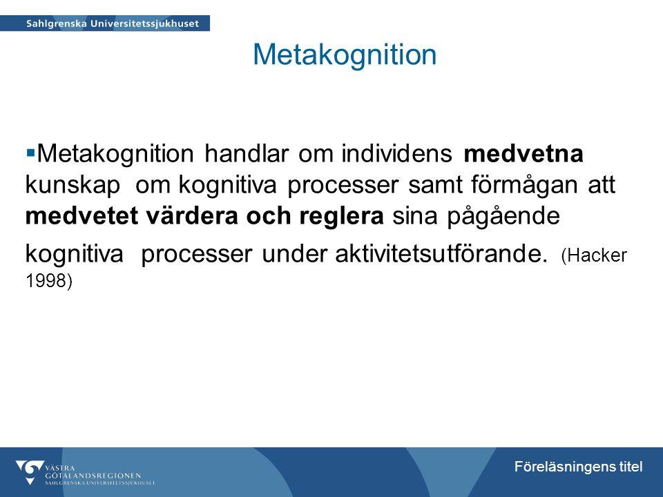 Föreläsningens titel Metakognition  Metakognition handlar om individens medvetna kunskap om kognitiva processer samt förmågan att medvetet värdera oc