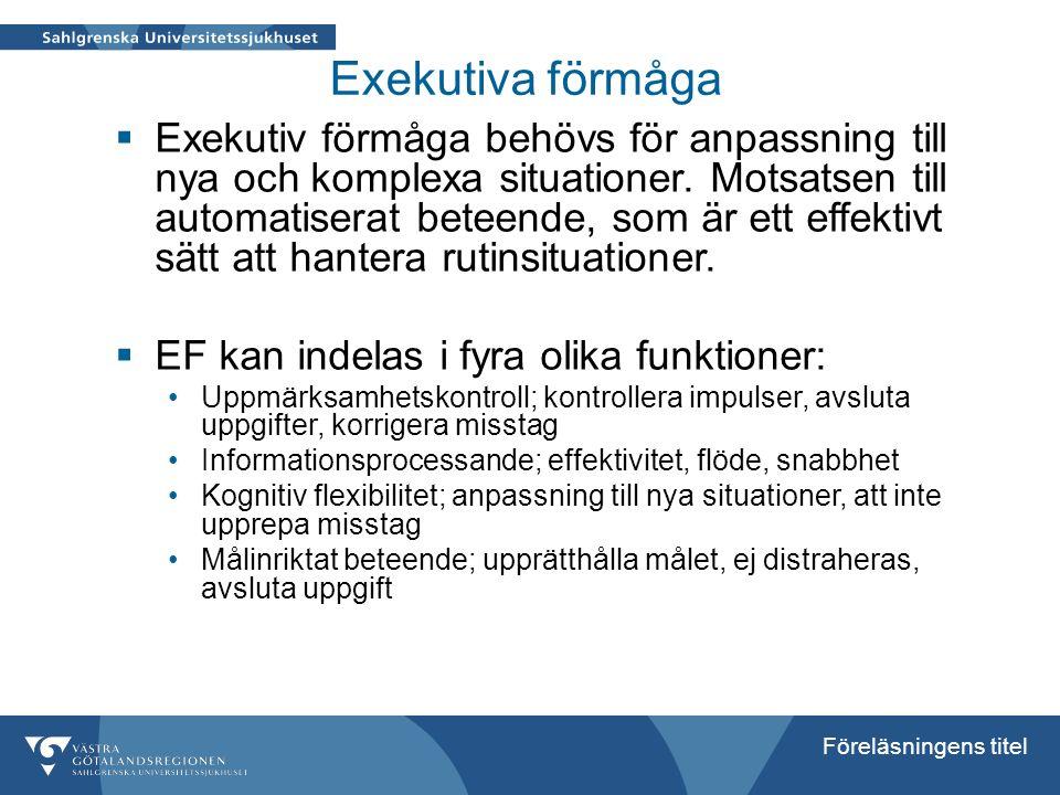 Föreläsningens titel Exekutiva förmåga  Exekutiv förmåga behövs för anpassning till nya och komplexa situationer. Motsatsen till automatiserat beteen