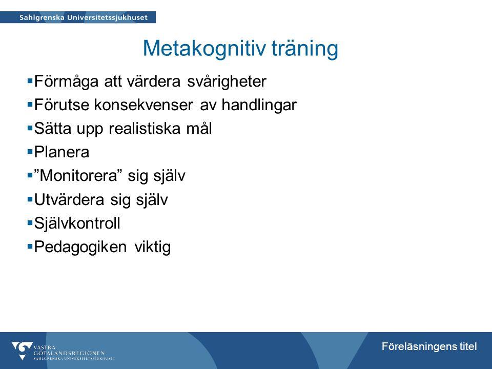 Föreläsningens titel Metakognitiv träning  Förmåga att värdera svårigheter  Förutse konsekvenser av handlingar  Sätta upp realistiska mål  Planera