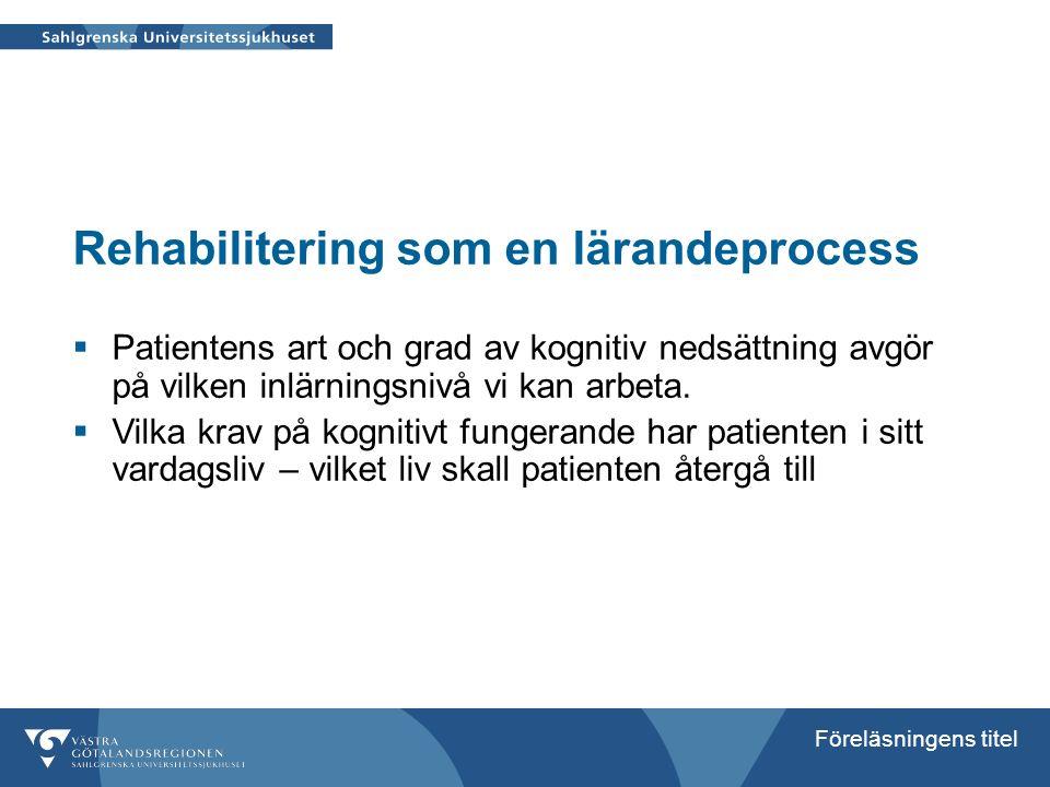 Föreläsningens titel Rehabilitering som en lärandeprocess  Patientens art och grad av kognitiv nedsättning avgör på vilken inlärningsnivå vi kan arbe