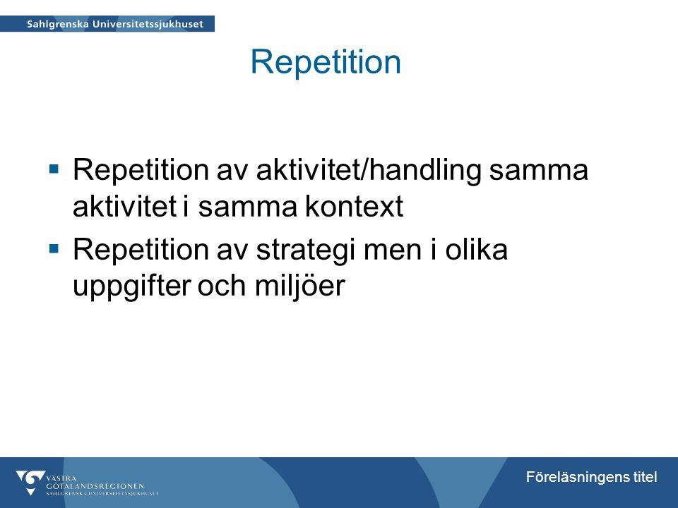 Föreläsningens titel Repetition  Repetition av aktivitet/handling samma aktivitet i samma kontext  Repetition av strategi men i olika uppgifter och