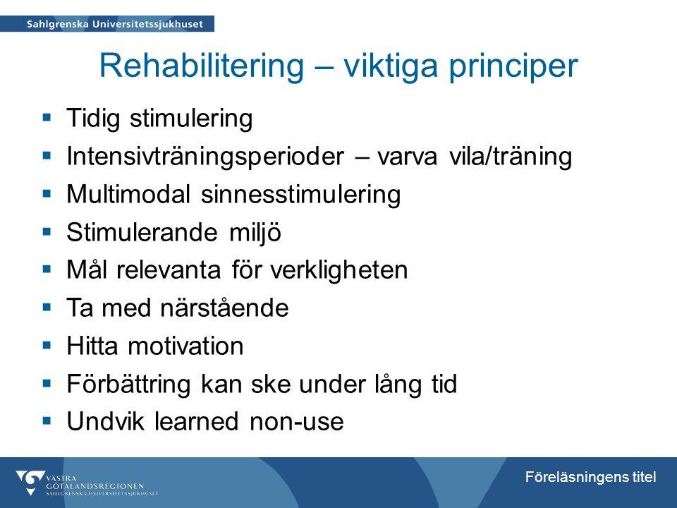 Föreläsningens titel Rehabilitering – viktiga principer  Tidig stimulering  Intensivträningsperioder – varva vila/träning  Multimodal sinnesstimule