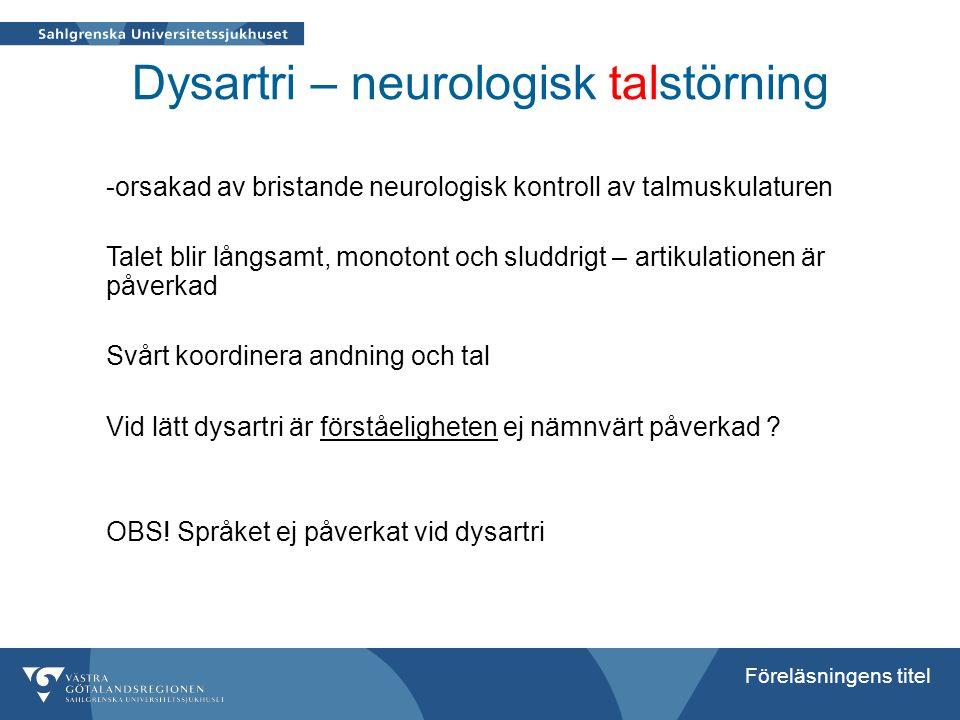 Föreläsningens titel Dysartri – neurologisk talstörning -orsakad av bristande neurologisk kontroll av talmuskulaturen Talet blir långsamt, monotont oc