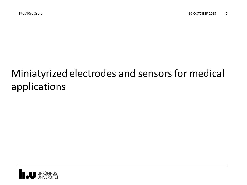 Miniatyrized electrodes and sensors for medical applications 10 OCTOBER 2015 5 Titel/föreläsare