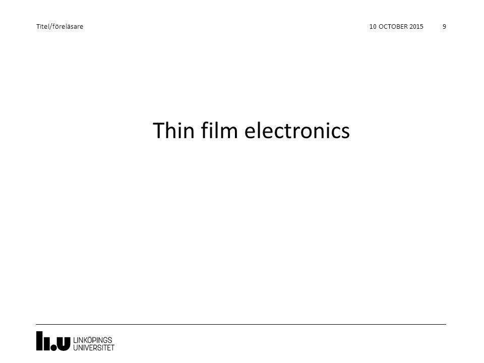 Thin film electronics 10 OCTOBER 2015 9 Titel/föreläsare