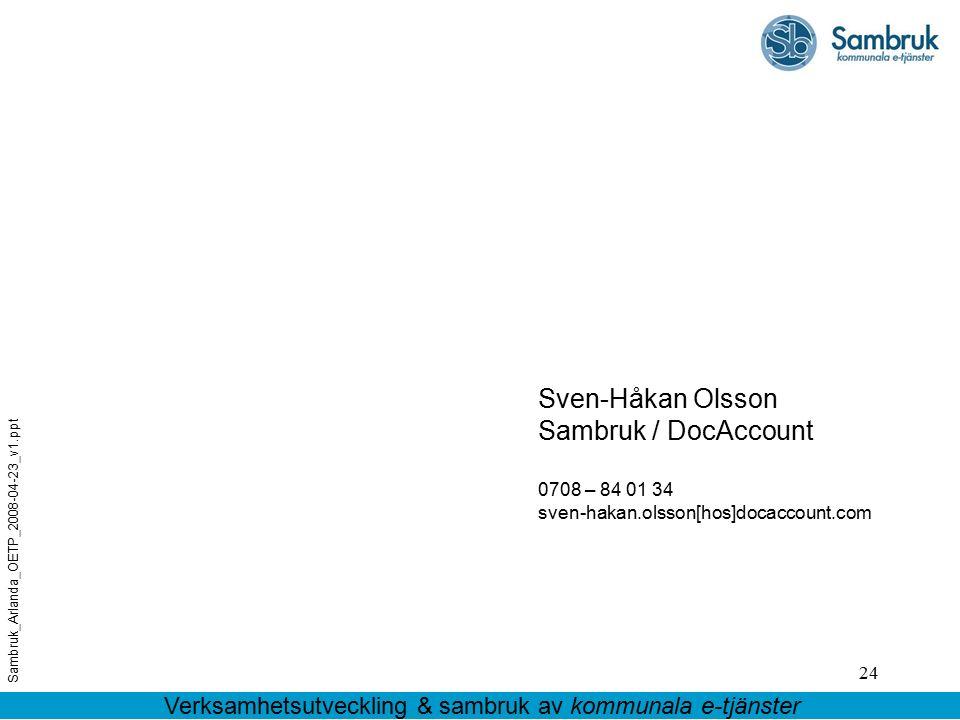 24 Sven-Håkan Olsson Sambruk / DocAccount 0708 – 84 01 34 sven-hakan.olsson[hos]docaccount.com Verksamhetsutveckling & sambruk av kommunala e-tjänster Sambruk_Arlanda_OETP_2008-04-23_v1.ppt