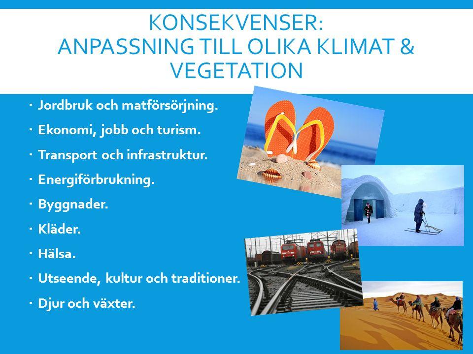 KONSEKVENSER: ANPASSNING TILL OLIKA KLIMAT & VEGETATION  Jordbruk och matförsörjning.  Ekonomi, jobb och turism.  Transport och infrastruktur.  En