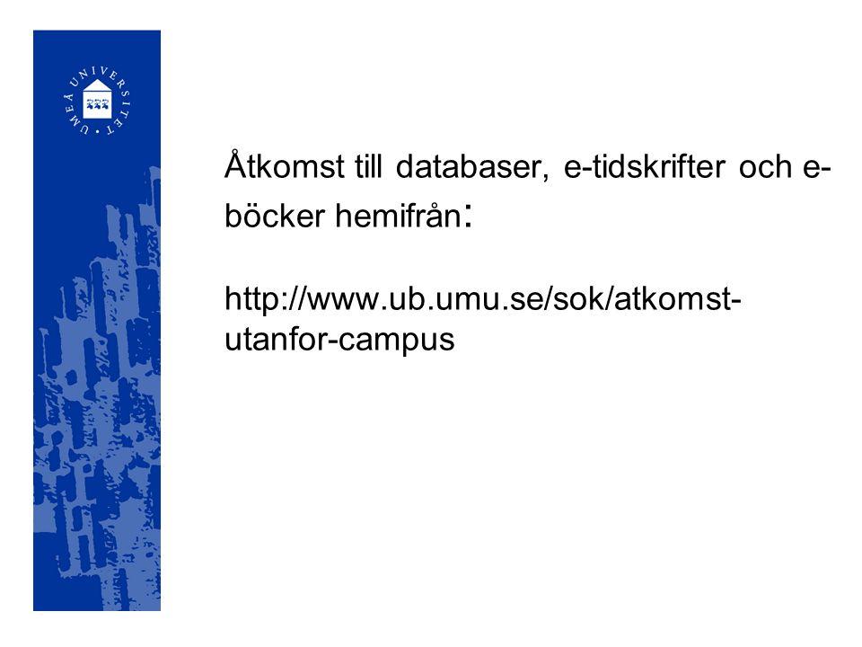 Åtkomst till databaser, e-tidskrifter och e- böcker hemifrån : http://www.ub.umu.se/sok/atkomst- utanfor-campus