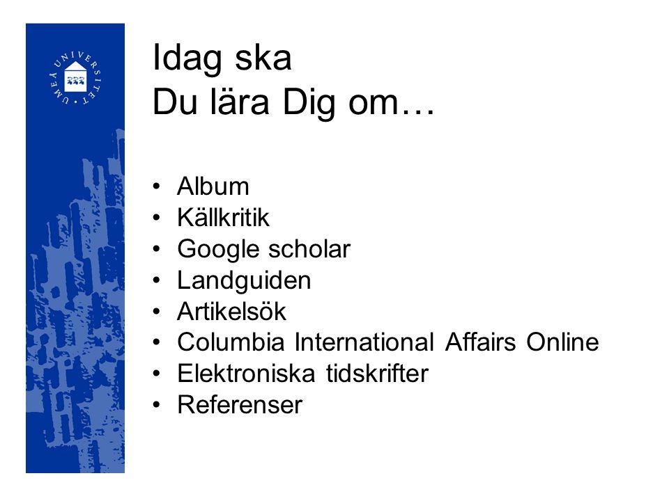 Idag ska Du lära Dig om… Album Källkritik Google scholar Landguiden Artikelsök Columbia International Affairs Online Elektroniska tidskrifter Referenser