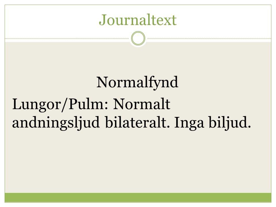 Journaltext Normalfynd Lungor/Pulm: Normalt andningsljud bilateralt. Inga biljud.