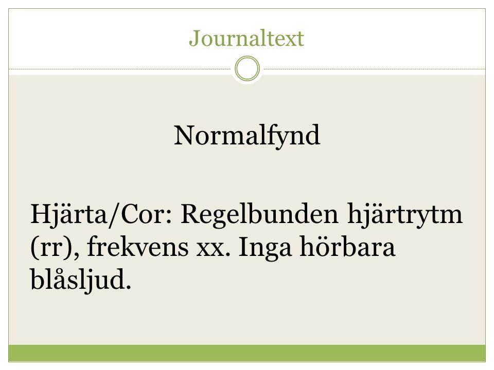 Journaltext Normalfynd Hjärta/Cor: Regelbunden hjärtrytm (rr), frekvens xx. Inga hörbara blåsljud.