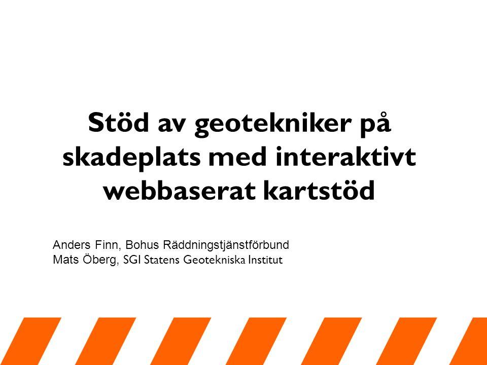 Stöd av geotekniker på skadeplats med interaktivt webbaserat kartstöd Anders Finn, Bohus Räddningstjänstförbund Mats Öberg, SGI Statens Geotekniska Institut