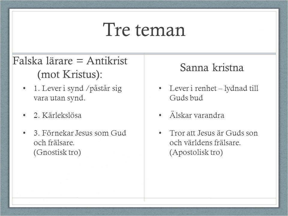 Tre teman Falska lärare = Antikrist (mot Kristus): 1. Lever i synd /påstår sig vara utan synd. 2. Kärlekslösa 3. Förnekar Jesus som Gud och frälsare.