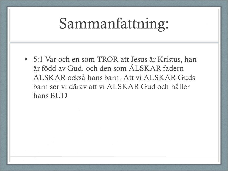Sammanfattning: 5:1 Var och en som TROR att Jesus är Kristus, han är född av Gud, och den som ÄLSKAR fadern ÄLSKAR också hans barn. Att vi ÄLSKAR Guds