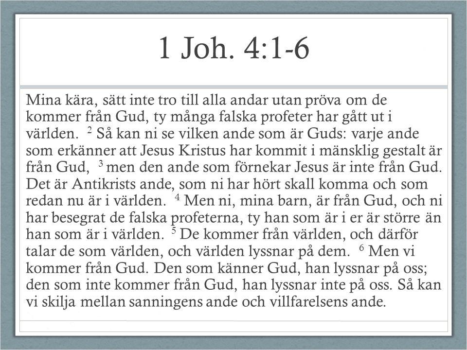 1 Joh. 4:1-6 Mina kära, sätt inte tro till alla andar utan pröva om de kommer från Gud, ty många falska profeter har gått ut i världen. 2 Så kan ni se