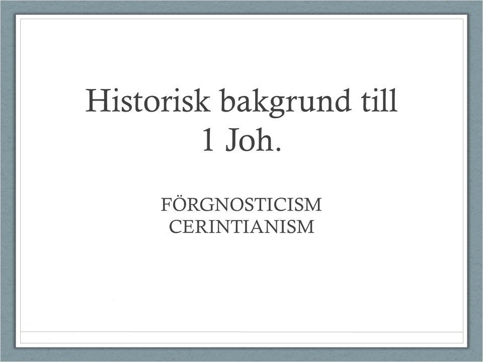 Historisk bakgrund till 1 Joh. FÖRGNOSTICISM CERINTIANISM