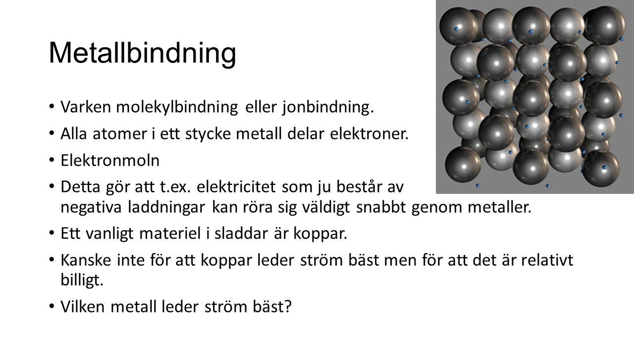 Metallbindning Varken molekylbindning eller jonbindning. Alla atomer i ett stycke metall delar elektroner. Elektronmoln Detta gör att t.ex. elektricit