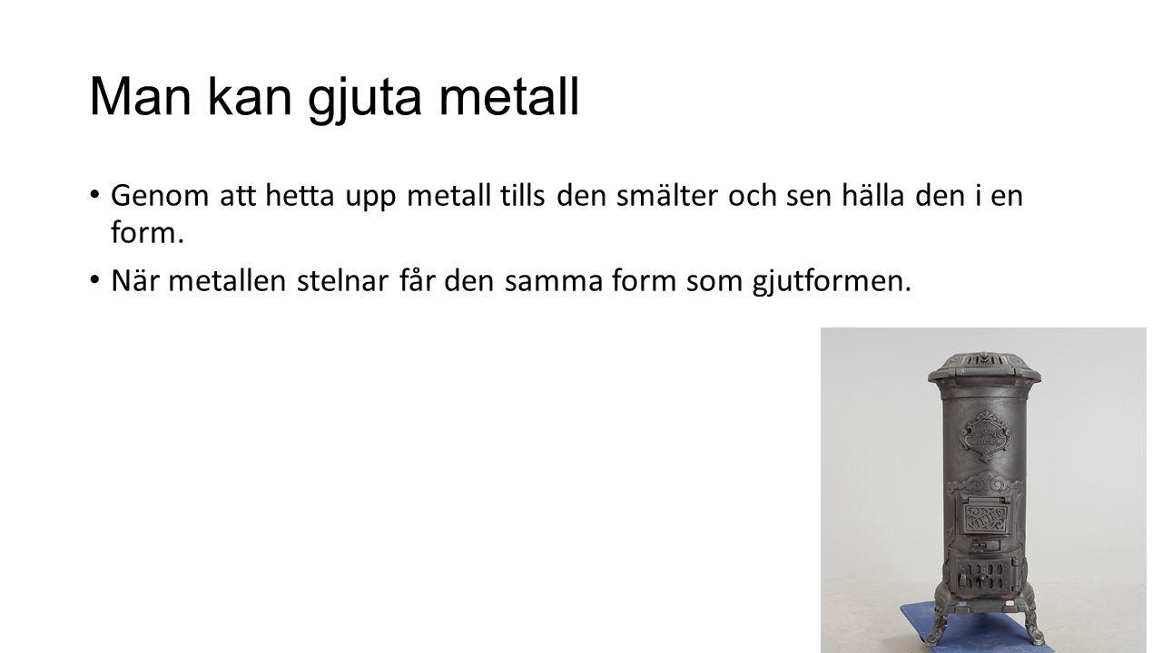 Man kan gjuta metall Genom att hetta upp metall tills den smälter och sen hälla den i en form. När metallen stelnar får den samma form som gjutformen.