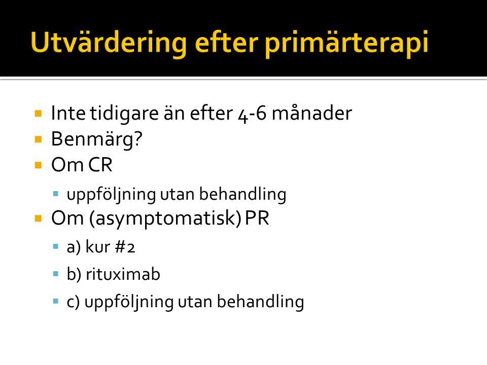  Inte tidigare än efter 4-6 månader  Benmärg?  Om CR  uppföljning utan behandling  Om (asymptomatisk) PR  a) kur #2  b) rituximab  c) uppföljn