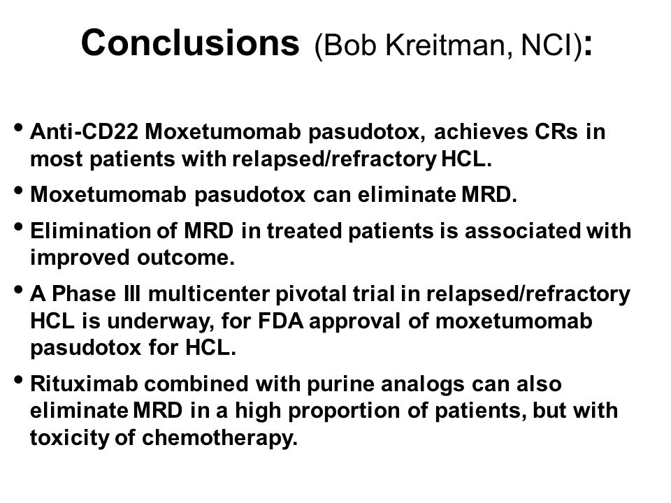 Conclusions (Bob Kreitman, NCI) : Anti-CD22 Moxetumomab pasudotox, achieves CRs in most patients with relapsed/refractory HCL.