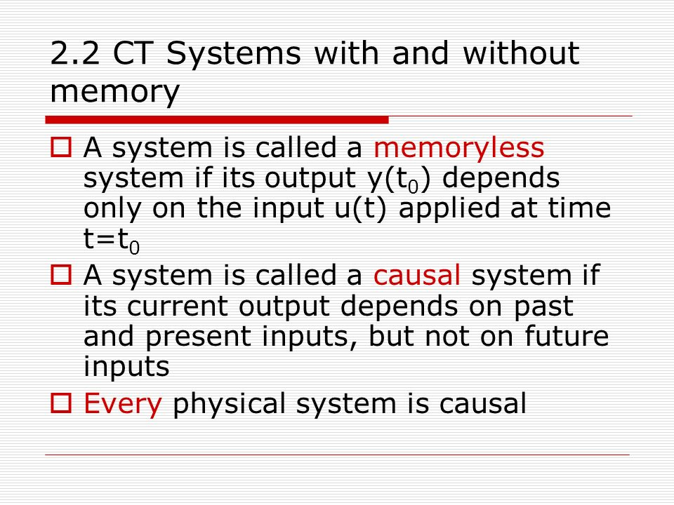 2.2 CT Systems with and without memory  A system is called a memoryless system if its output y(t 0 ) depends only on the input u(t) applied at time t