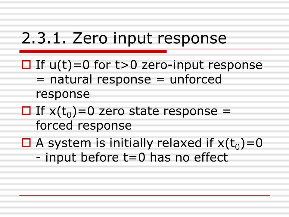 2.3.1. Zero input response  If u(t)=0 for t>0 zero-input response = natural response = unforced response  If x(t 0 )=0 zero state response = forced