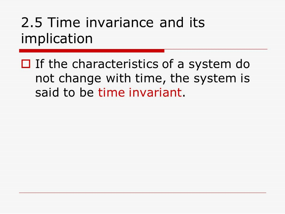 2.5 Time invariance and its implication  If the characteristics of a system do not change with time, the system is said to be time invariant.