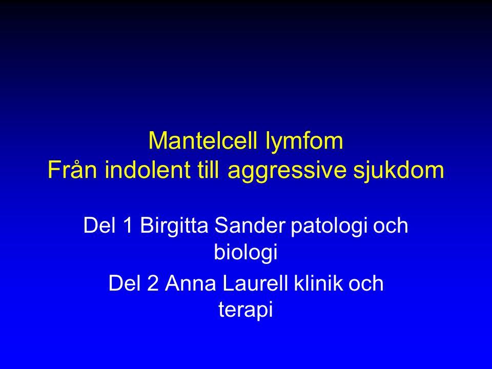 Mantelcell lymfom Från indolent till aggressive sjukdom Del 1 Birgitta Sander patologi och biologi Del 2 Anna Laurell klinik och terapi