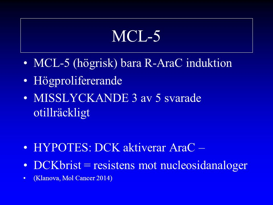 MCL-5 MCL-5 (högrisk) bara R-AraC induktion Högprolifererande MISSLYCKANDE 3 av 5 svarade otillräckligt HYPOTES: DCK aktiverar AraC – DCKbrist = resistens mot nucleosidanaloger (Klanova, Mol Cancer 2014)