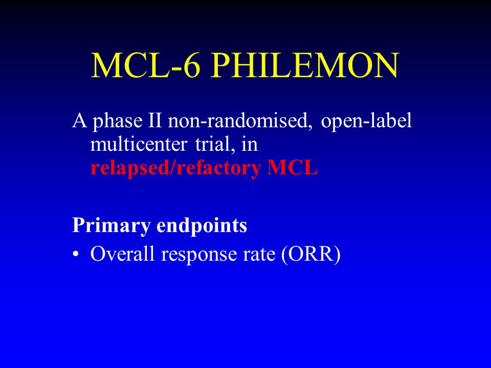 MCL-6 PHILEMON A phase II non-randomised, open-label multicenter trial, in relapsed/refactory MCL Primary endpoints Overall response rate (ORR)