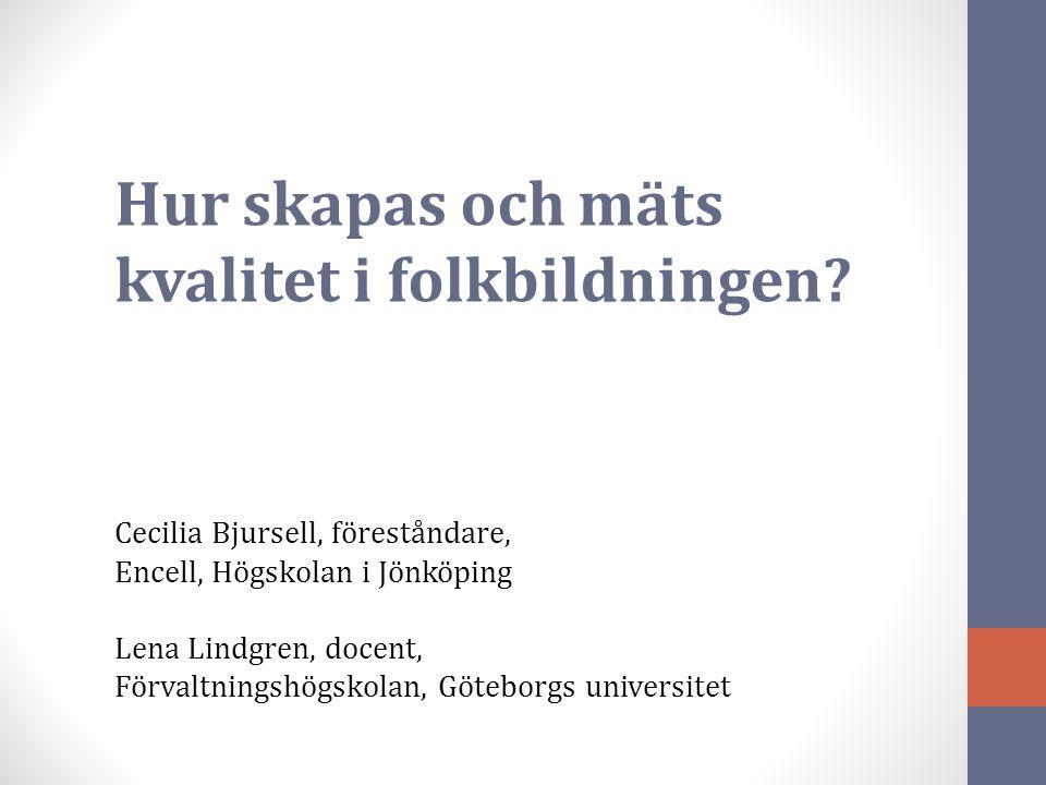 Hur skapas och mäts kvalitet i folkbildningen? Cecilia Bjursell, föreståndare, Encell, Högskolan i Jönköping Lena Lindgren, docent, Förvaltningshögsko