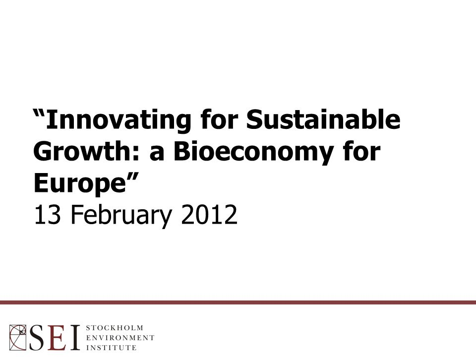 Innovating for Sustainable Growth: a Bioeconomy for Europe 13 February 2012