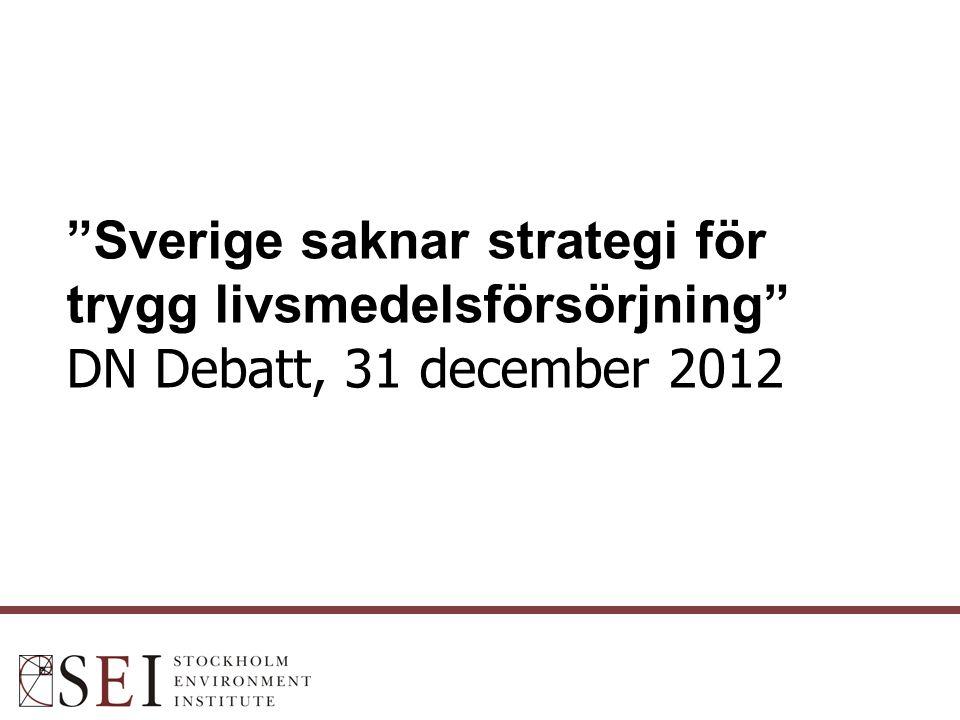 Sverige saknar strategi för trygg livsmedelsförsörjning DN Debatt, 31 december 2012