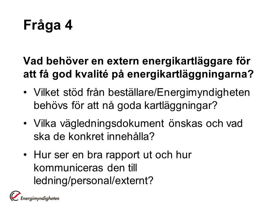 Fråga 4 Vad behöver en extern energikartläggare för att få god kvalité på energikartläggningarna? Vilket stöd från beställare/Energimyndigheten behövs