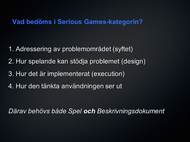 Vad bedöms i Serious Games-kategorin? 1. Adressering av problemområdet (syftet) 2. Hur spelande kan stödja problemet (design) 3. Hur det är implemente