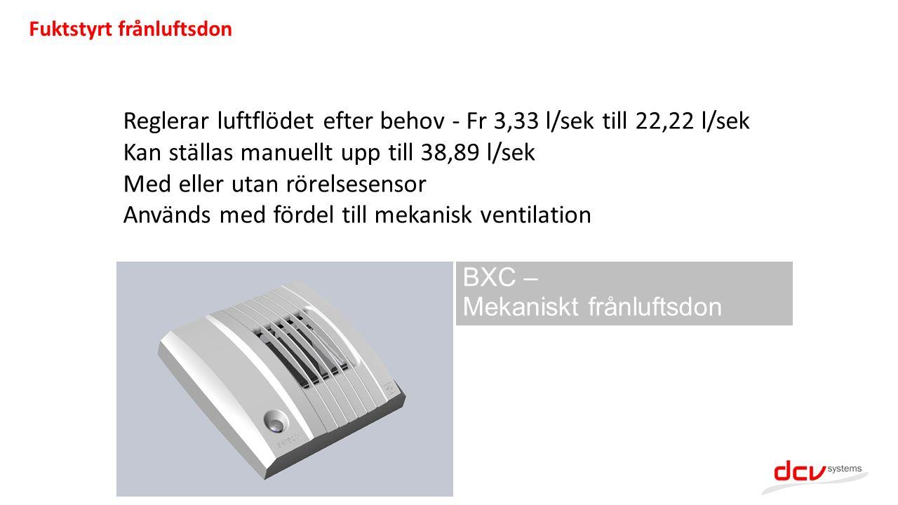 BXC – Mekaniskt frånluftsdon Reglerar luftflödet efter behov - Fr 3,33 l/sek till 22,22 l/sek Kan ställas manuellt upp till 38,89 l/sek Med eller utan