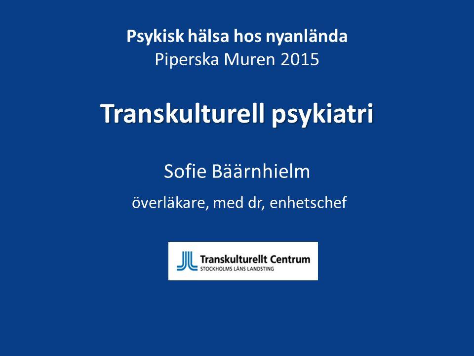 Transkulturell psykiatri Psykisk hälsa hos nyanlända Piperska Muren 2015 Transkulturell psykiatri Sofie Bäärnhielm överläkare, med dr, enhetschef