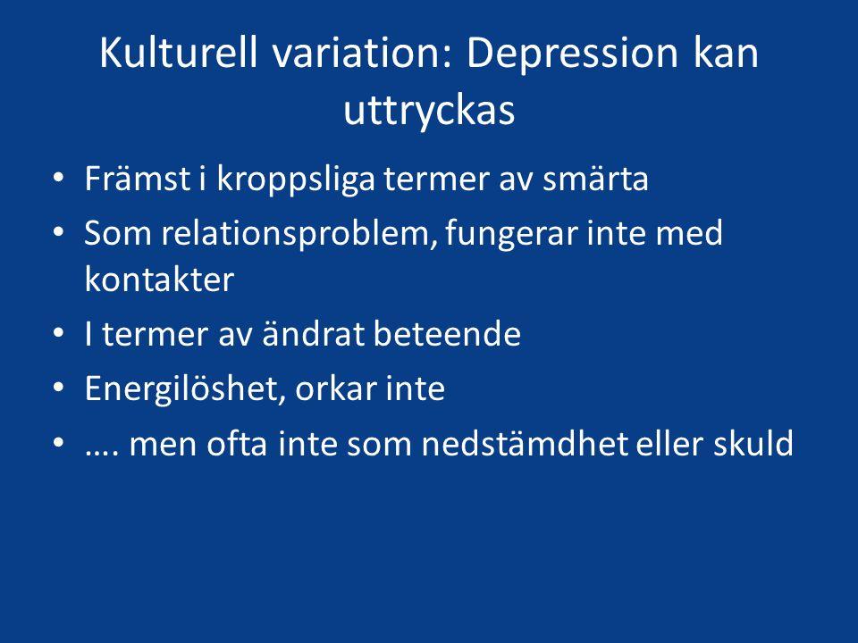 Kulturell variation: Depression kan uttryckas Främst i kroppsliga termer av smärta Som relationsproblem, fungerar inte med kontakter I termer av ändrat beteende Energilöshet, orkar inte ….