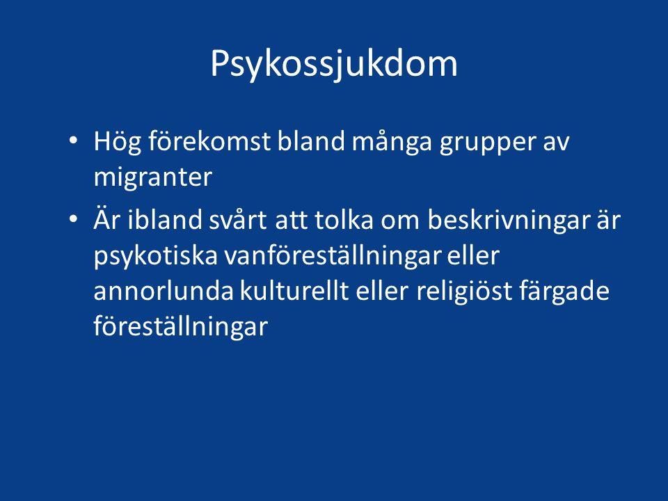 Psykossjukdom Hög förekomst bland många grupper av migranter Är ibland svårt att tolka om beskrivningar är psykotiska vanföreställningar eller annorlunda kulturellt eller religiöst färgade föreställningar