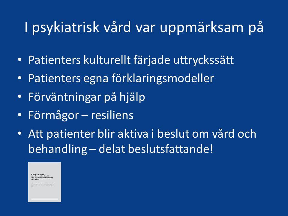 I psykiatrisk vård var uppmärksam på Patienters kulturellt färjade uttryckssätt Patienters egna förklaringsmodeller Förväntningar på hjälp Förmågor –
