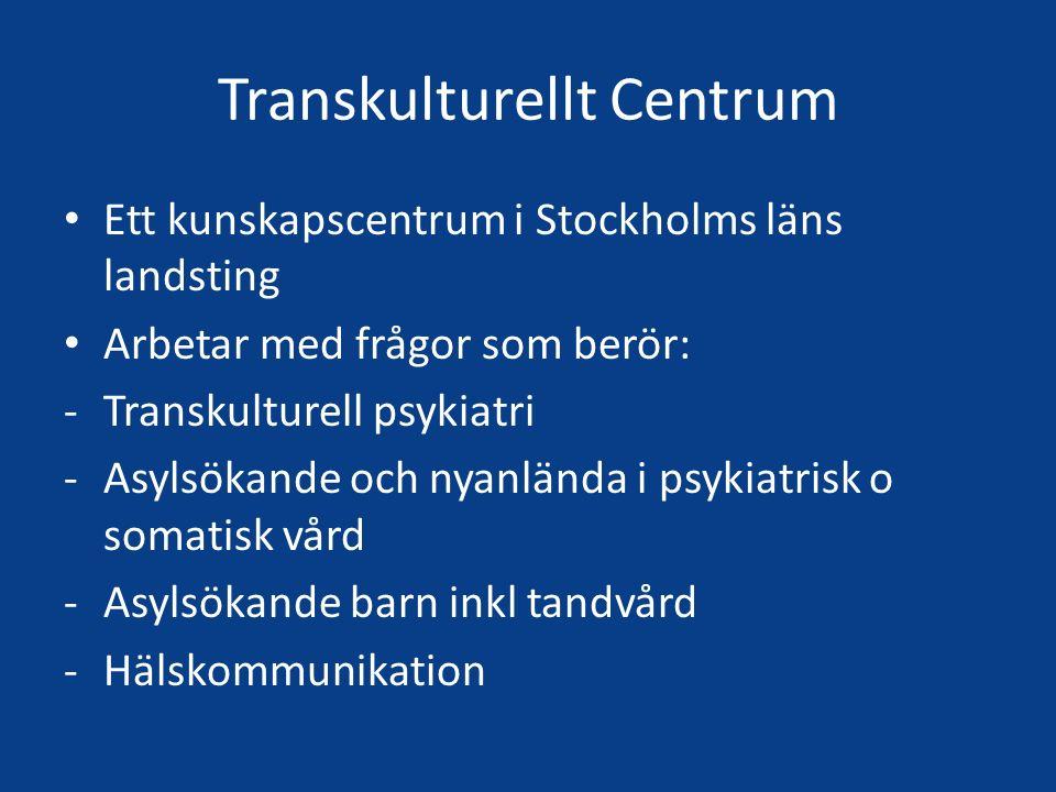 Transkulturellt Centrum Ett kunskapscentrum i Stockholms läns landsting Arbetar med frågor som berör: -Transkulturell psykiatri -Asylsökande och nyanlända i psykiatrisk o somatisk vård -Asylsökande barn inkl tandvård -Hälskommunikation
